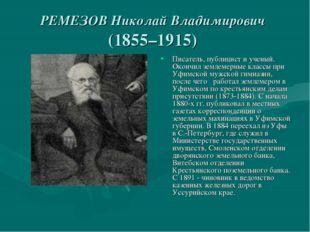 РЕМЕЗОВ Николай Владимирович (1855–1915) Писатель, публицист и ученый. Окончи