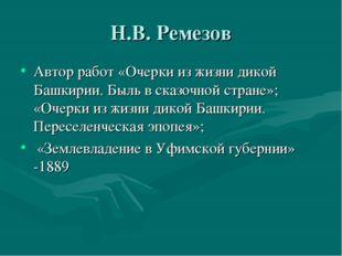 Н.В. Ремезов Автор работ «Очерки из жизни дикой Башкирии. Быль в сказочной ст