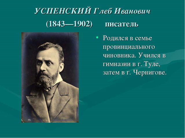 УСПЕНСКИЙ Глеб Иванович (1843—1902) писатель Родился в семье провинциального...