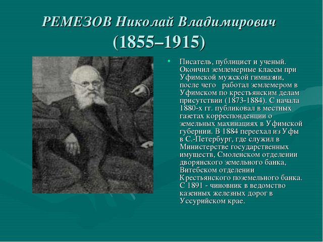 РЕМЕЗОВ Николай Владимирович (1855–1915) Писатель, публицист и ученый. Окончи...