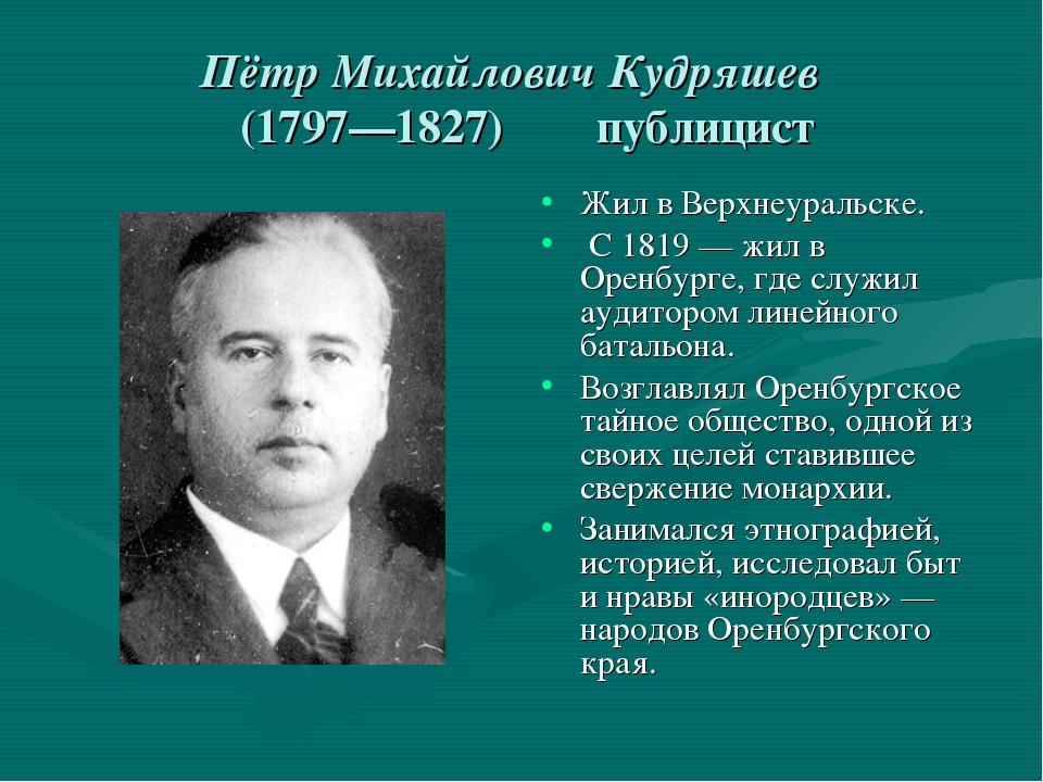 Пётр Михайлович Кудряшев (1797—1827) публицист Жил в Верхнеуральске. С 1819—...