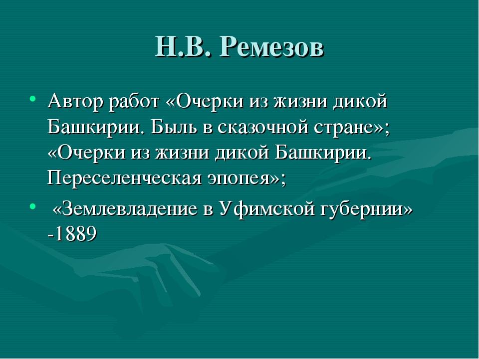 Н.В. Ремезов Автор работ «Очерки из жизни дикой Башкирии. Быль в сказочной ст...