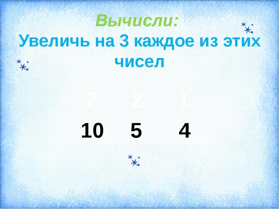 Вычисли: Увеличь на 3 каждое из этих чисел 10 5 4 7 2 1