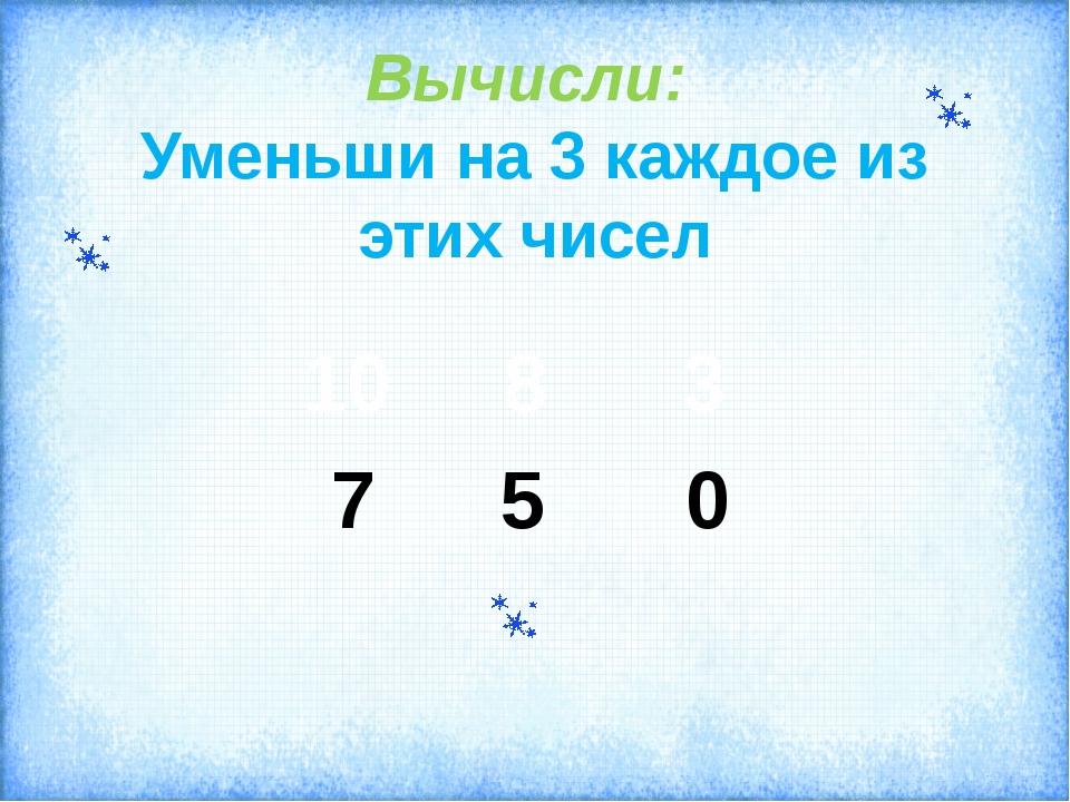 Вычисли: Уменьши на 3 каждое из этих чисел 7 5 0 10 8 3