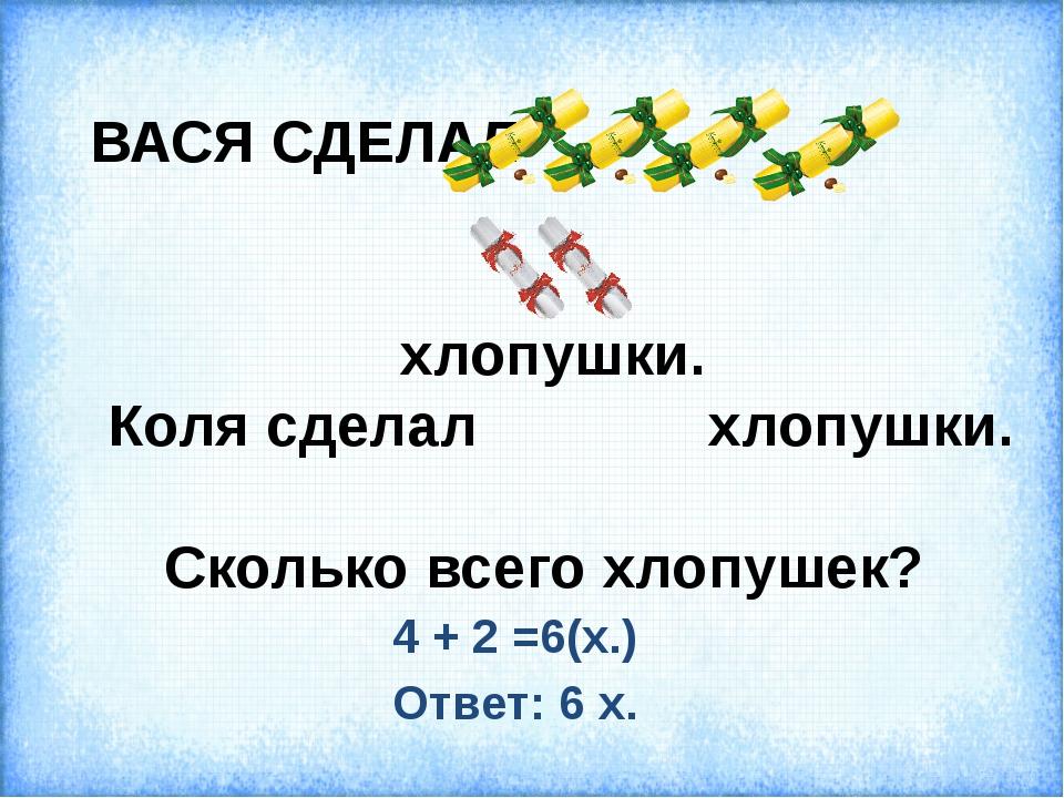 ВАСЯ СДЕЛАЛ хлопушки. Коля сделал хлопушки. Сколько всего хлопушек? 4 + 2 =6(...