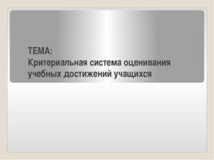 ТЕМА: Критериальная система оценивания учебных достижений учащихся