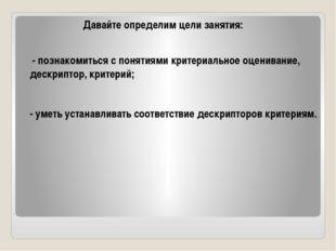Давайте определим цели занятия: - познакомиться с понятиями критериальное оце