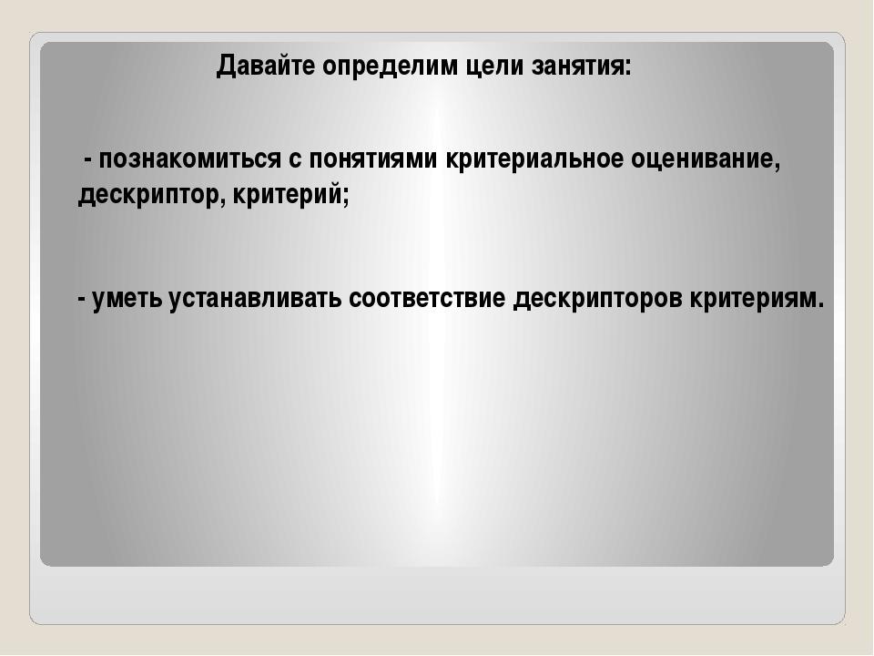 Давайте определим цели занятия: - познакомиться с понятиями критериальное оце...