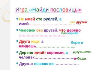 Игра «Найди пословицы» Не имей сто рублей, а имей…………………………………. Человек без д