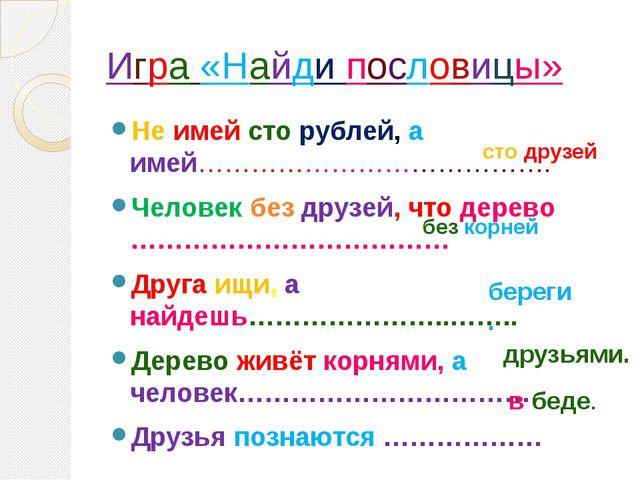 Игра «Найди пословицы» Не имей сто рублей, а имей…………………………………. Человек без д...
