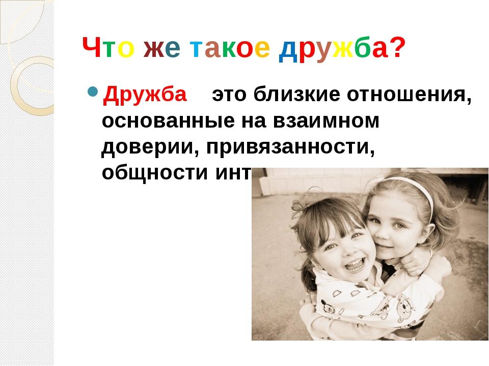 Что же такое дружба? Дружба – это близкие отношения, основанные на взаимном д...