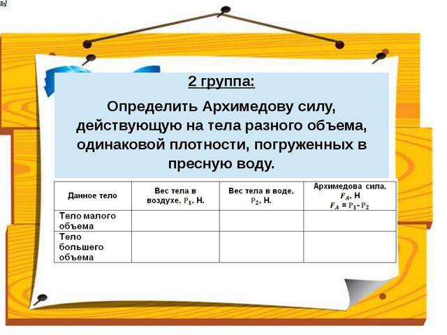 5 группа: ОпределитьАрхимедовусилу, действующую на тело погруженное в пресную...