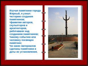 Изучая памятники города Мирный, я узнал: историю создания памятников; фамилии