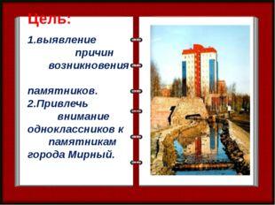 Цель: 1.выявление причин возникновения памятников. 2.Привлечь внимание однокл