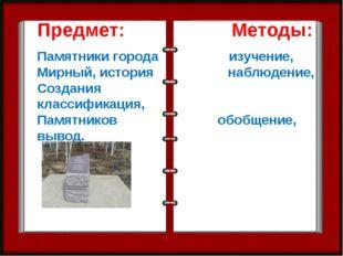 Предмет: Методы: Памятники города изучение, Мирный, история наблюдение, Созда