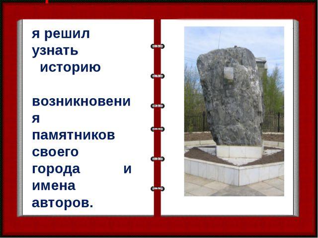 Проблема: я решил узнать историю возникновения памятников своего города и име...