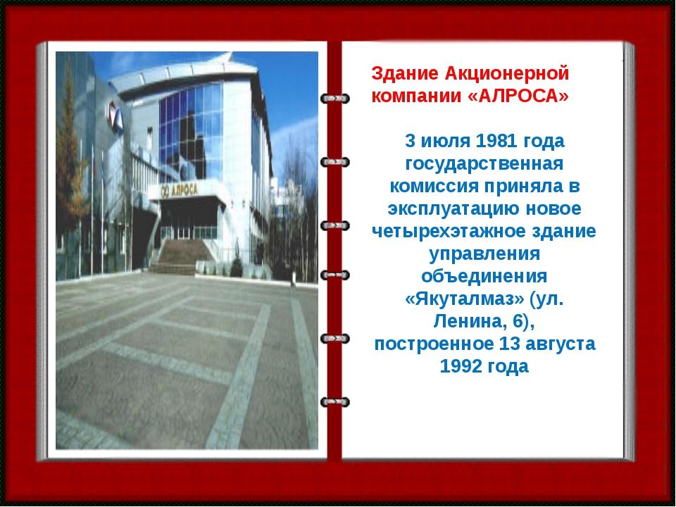 Здание Акционерной компании «АЛРОСА»  3 июля 1981 года государственная комис...