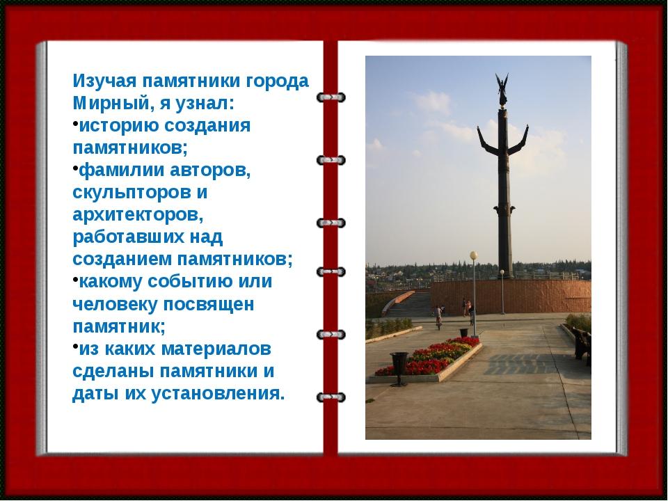 Изучая памятники города Мирный, я узнал: историю создания памятников; фамилии...