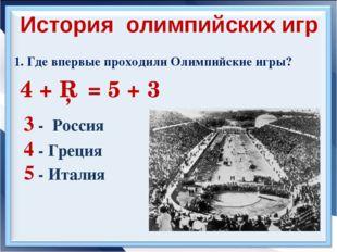 1. Где впервые проходили Олимпийские игры? 4 + □ = 5 + 3 3 - Россия История