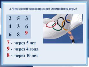 2. Через какой период проходят Олимпийские игры? 7 - через 5 лет 9 - через 4