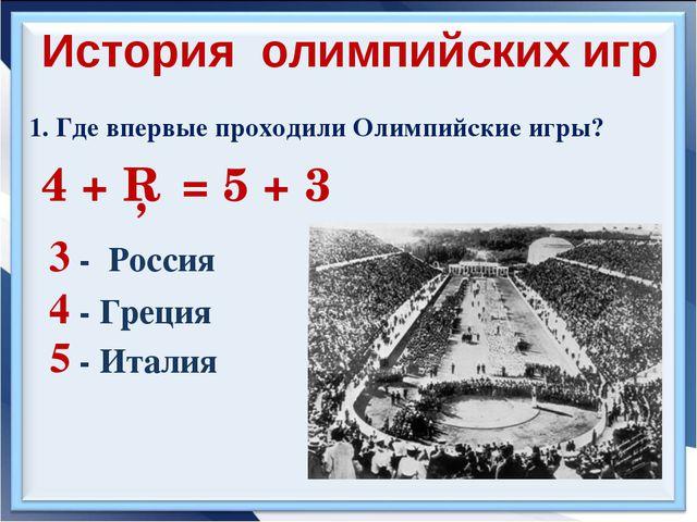 1. Где впервые проходили Олимпийские игры? 4 + □ = 5 + 3 3 - Россия История...