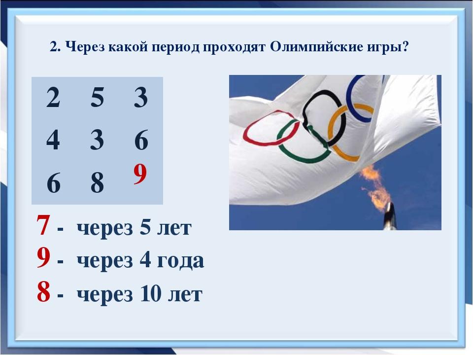 2. Через какой период проходят Олимпийские игры? 7 - через 5 лет 9 - через 4...