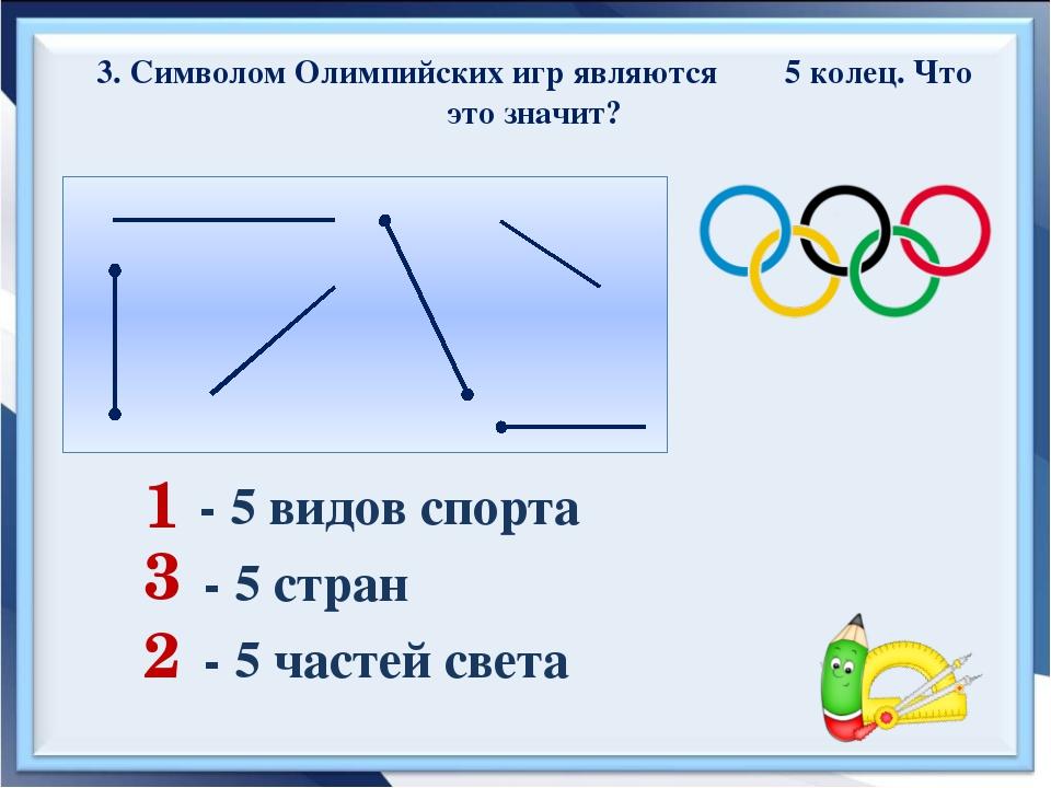 3. Символом Олимпийских игр являются 5 колец. Что это значит? 1 3 2 - 5 видов...