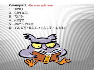Станция 5. «Выполни действия» -13*0,1 -0,9*(-0,3) 72:(-9) 4. (-12)*2 5. -3/2*
