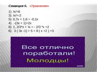 Станция 6. «Уравнения» /х/=6 /х/=-2 0,7х + 1,6 = -0,1х 4) -(3х + 1)=2х 1, 2/3