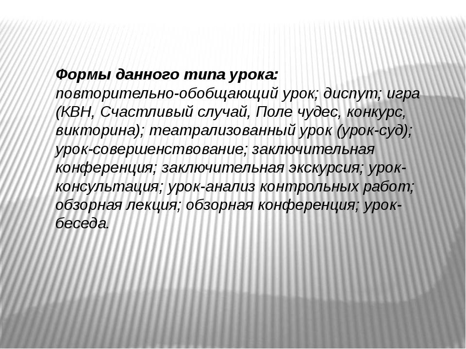 Формы данного типа урока: повторительно-обобщающий урок; диспут; игра (КВН, С...