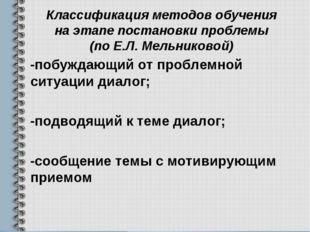 Классификация методов обучения на этапе постановки проблемы (по Е.Л. Мельнико
