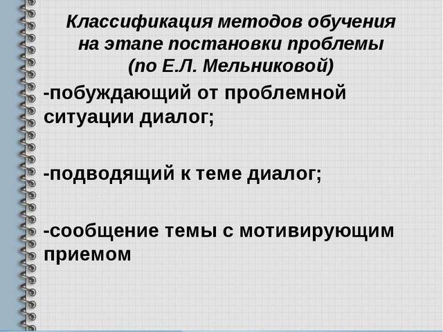 Классификация методов обучения на этапе постановки проблемы (по Е.Л. Мельнико...
