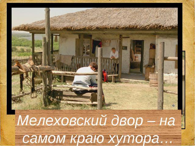Мелеховский двор – на самом краю хутора…