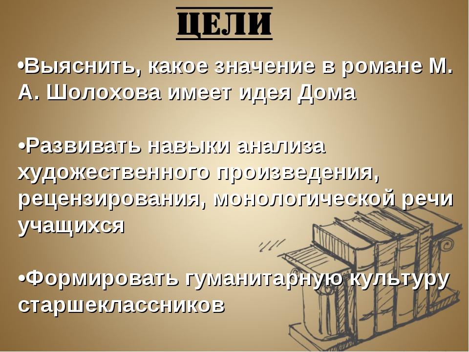 •Выяснить, какое значение в романе М. А. Шолохова имеет идея Дома •Развивать...