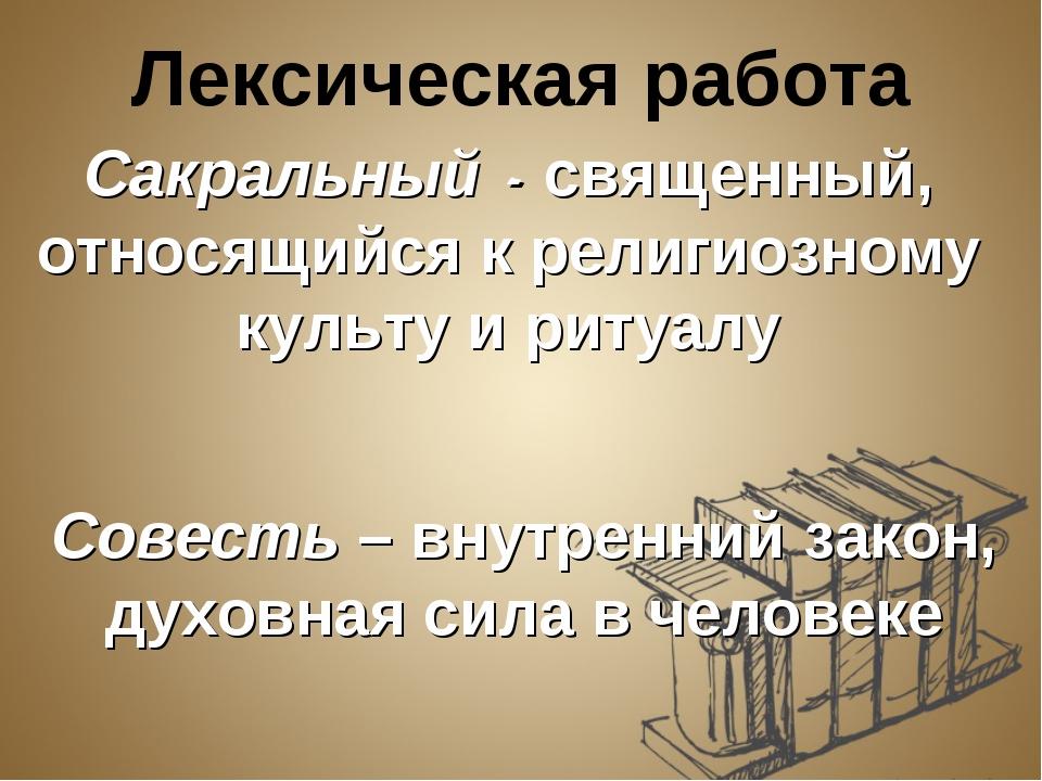 Лексическая работа Сакральный - священный, относящийся к религиозному культу...