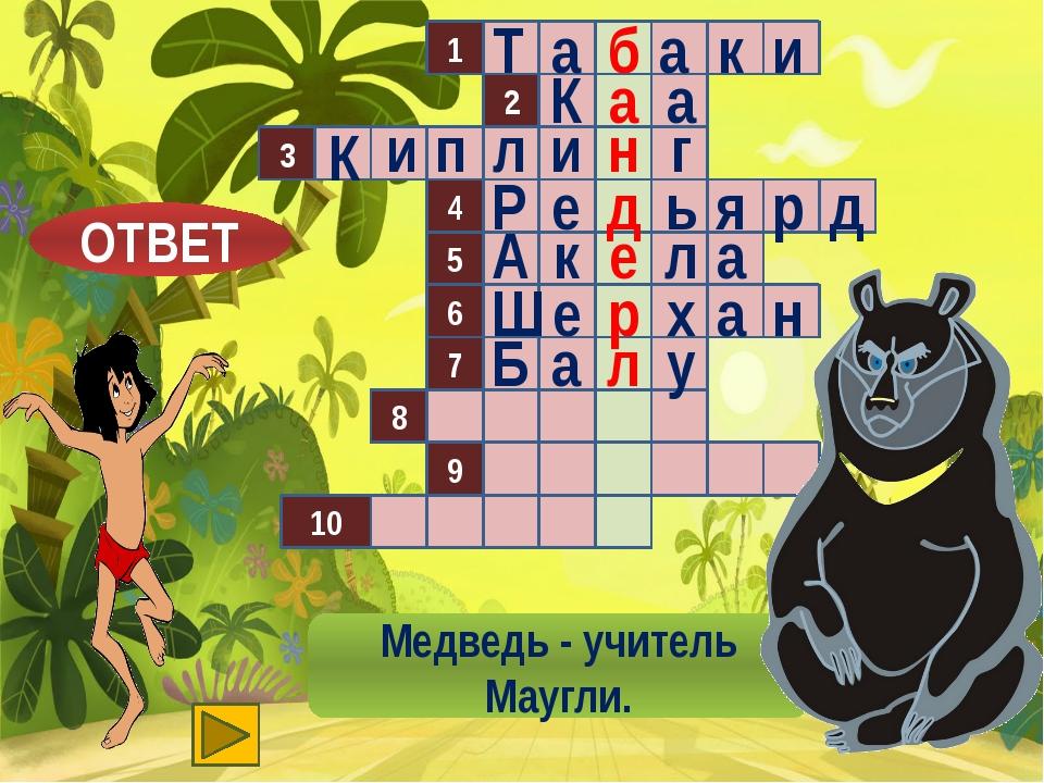 1 2 3 4 5 8 9 10 6 7 Медведь - учитель Маугли. б Т а а к и ОТВЕТ а а К н п л...