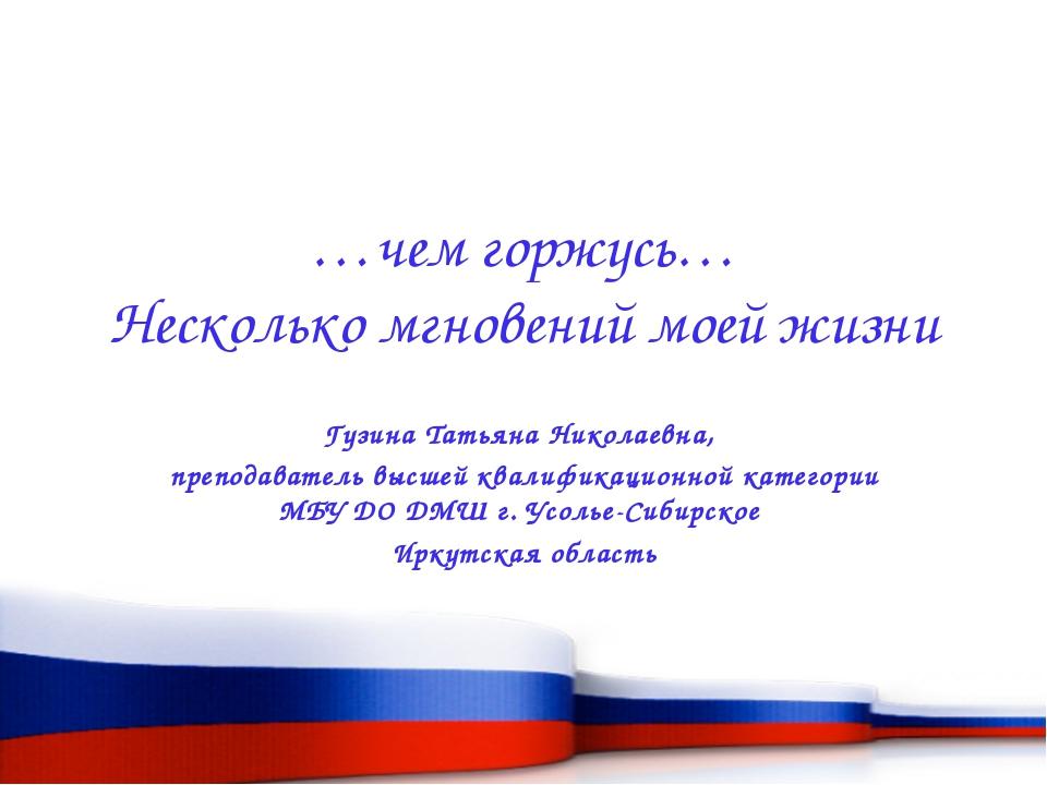 …чем горжусь… Несколько мгновений моей жизни Гузина Татьяна Николаевна, препо...