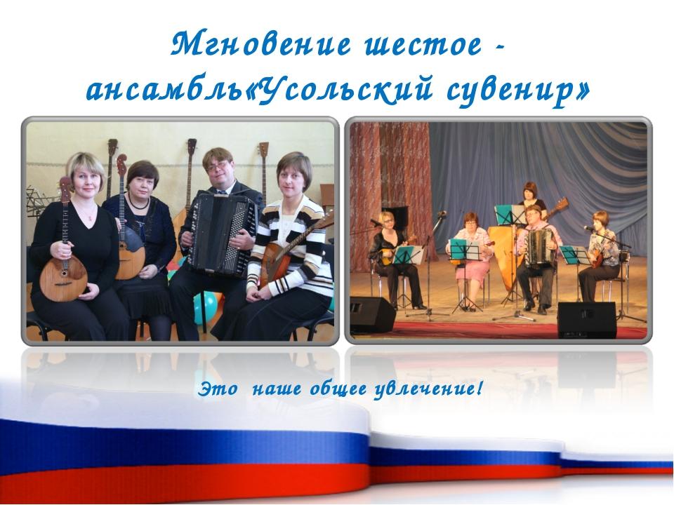 Мгновение шестое - ансамбль«Усольский сувенир» Это наше общее увлечение!
