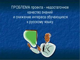 ПРОБЛЕМА проекта - недостаточное качество знаний и снижение интереса обучающи