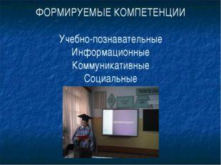 ФОРМИРУЕМЫЕ КОМПЕТЕНЦИИ Учебно-познавательные Информационные Коммуникативные