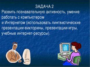 ЗАДАЧА 2 Развить познавательную активность, умение работать с компьютером и И