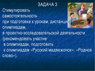ЗАДАЧА 3 Стимулировать самостоятельность при подготовке к урокам, дистанционн