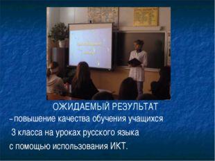ОЖИДАЕМЫЙ РЕЗУЛЬТАТ – повышение качества обучения учащихся 3 класса на урока