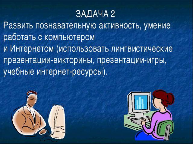 ЗАДАЧА 2 Развить познавательную активность, умение работать с компьютером и И...