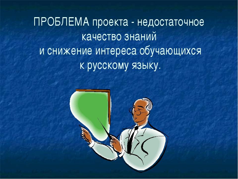 ПРОБЛЕМА проекта - недостаточное качество знаний и снижение интереса обучающи...