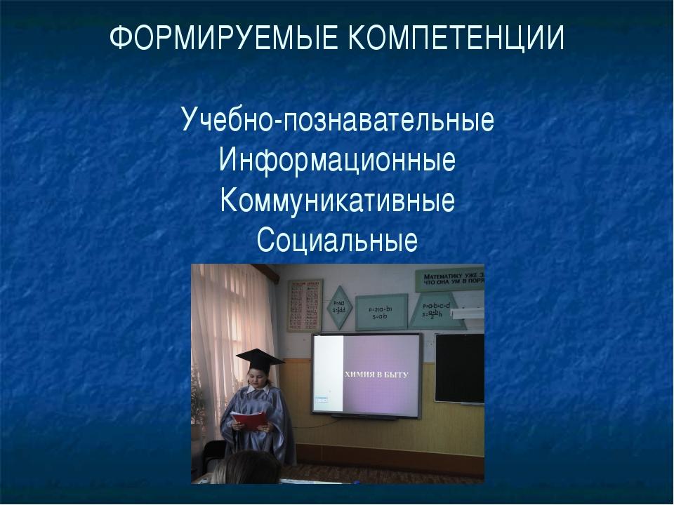 ФОРМИРУЕМЫЕ КОМПЕТЕНЦИИ Учебно-познавательные Информационные Коммуникативные...