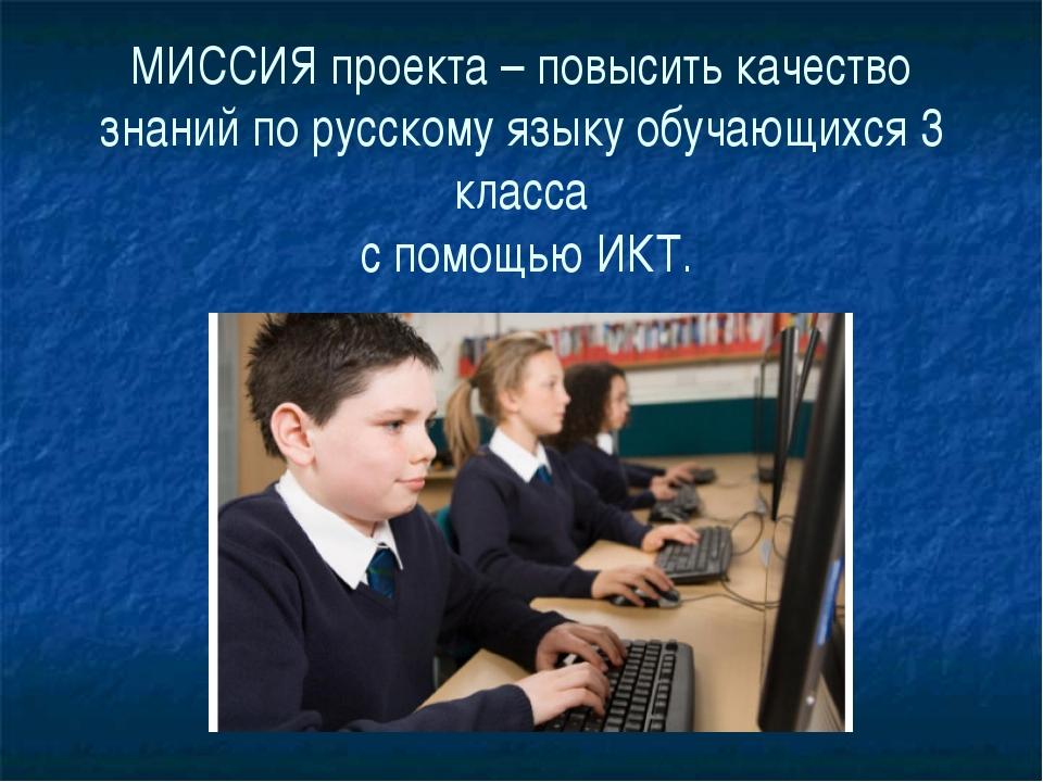 МИССИЯ проекта – повысить качество знаний по русскому языку обучающихся 3 кла...