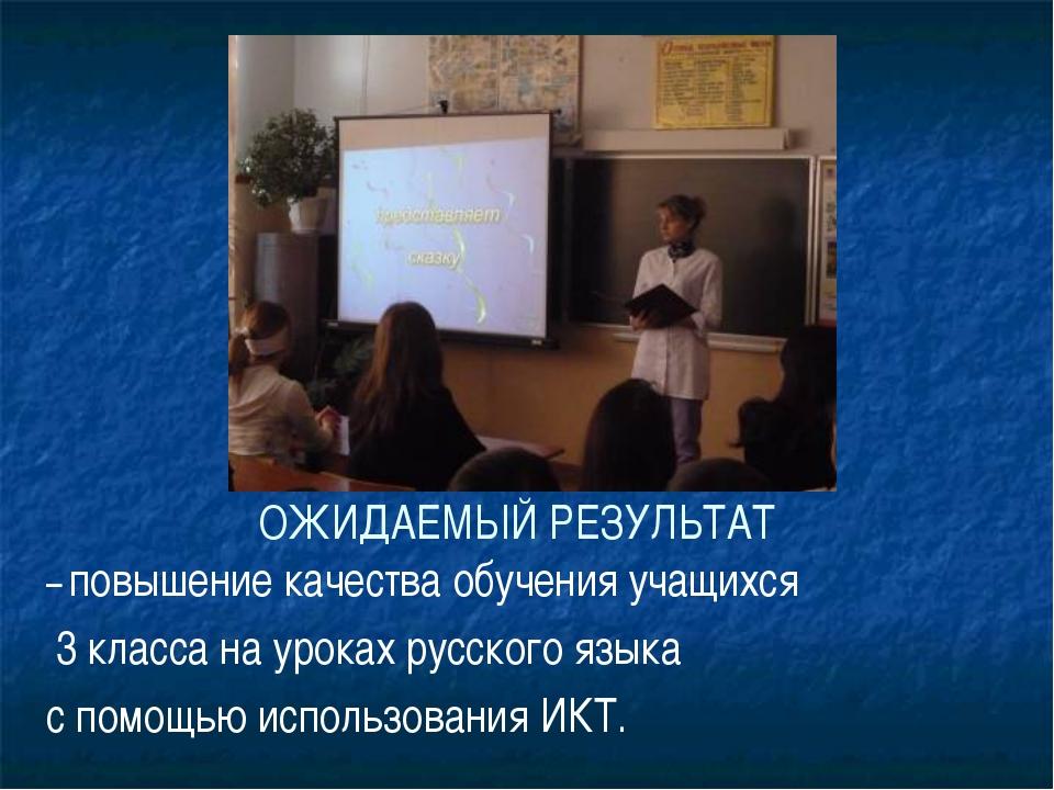 ОЖИДАЕМЫЙ РЕЗУЛЬТАТ – повышение качества обучения учащихся 3 класса на урока...