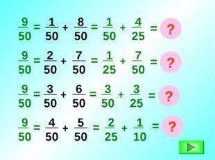 = 9 50 1 50 + + 8 50 = 1 50 4 25 = ? = 9 50 2 50 + 7 50 + = 1 25 7 50 = ? = 9