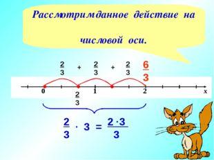 2 3 2 3 + 2 3 + 2 3 6 3 3 2 3 3 2 3 . = . Рассмотрим данное действие на число